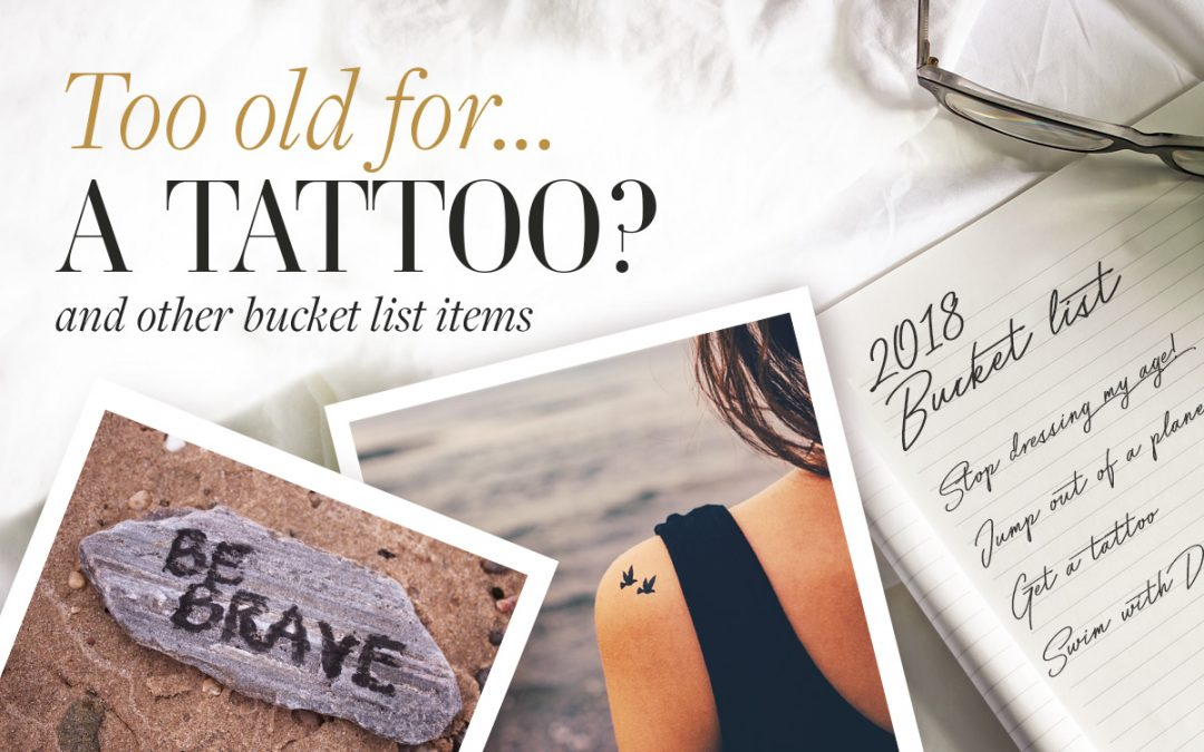 Are you ever too old to get a tattoo? ...and other bucket list items