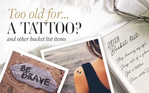 Are you ever too old to get a tattoo? Are you ever too old to get a tattoo? …and other bucket list items